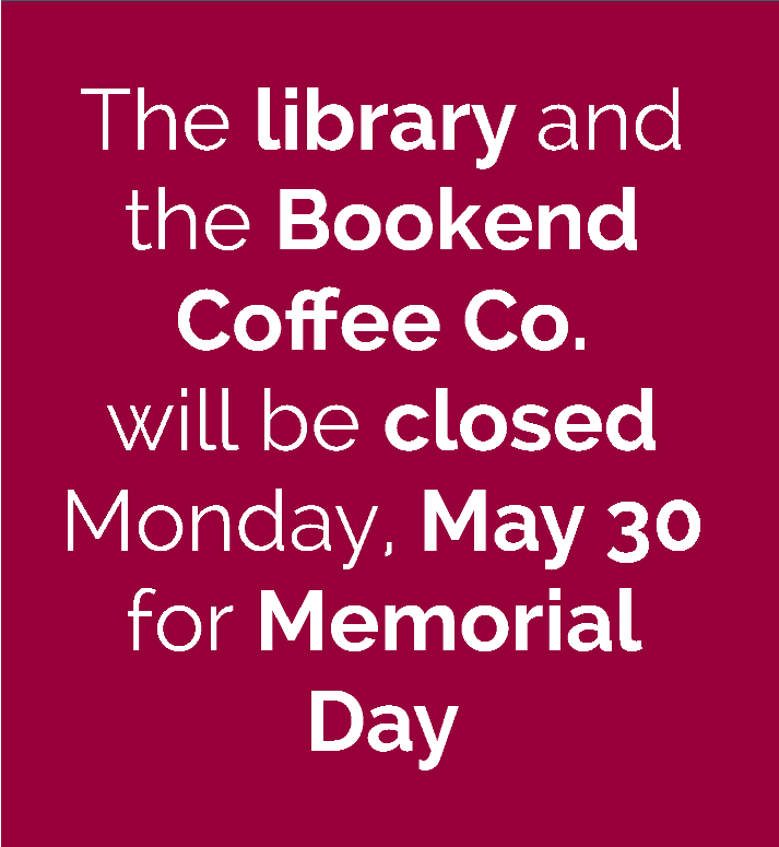 The library and Bookend Coffee Co. will be closed Monday, May 30 for Memorial Day