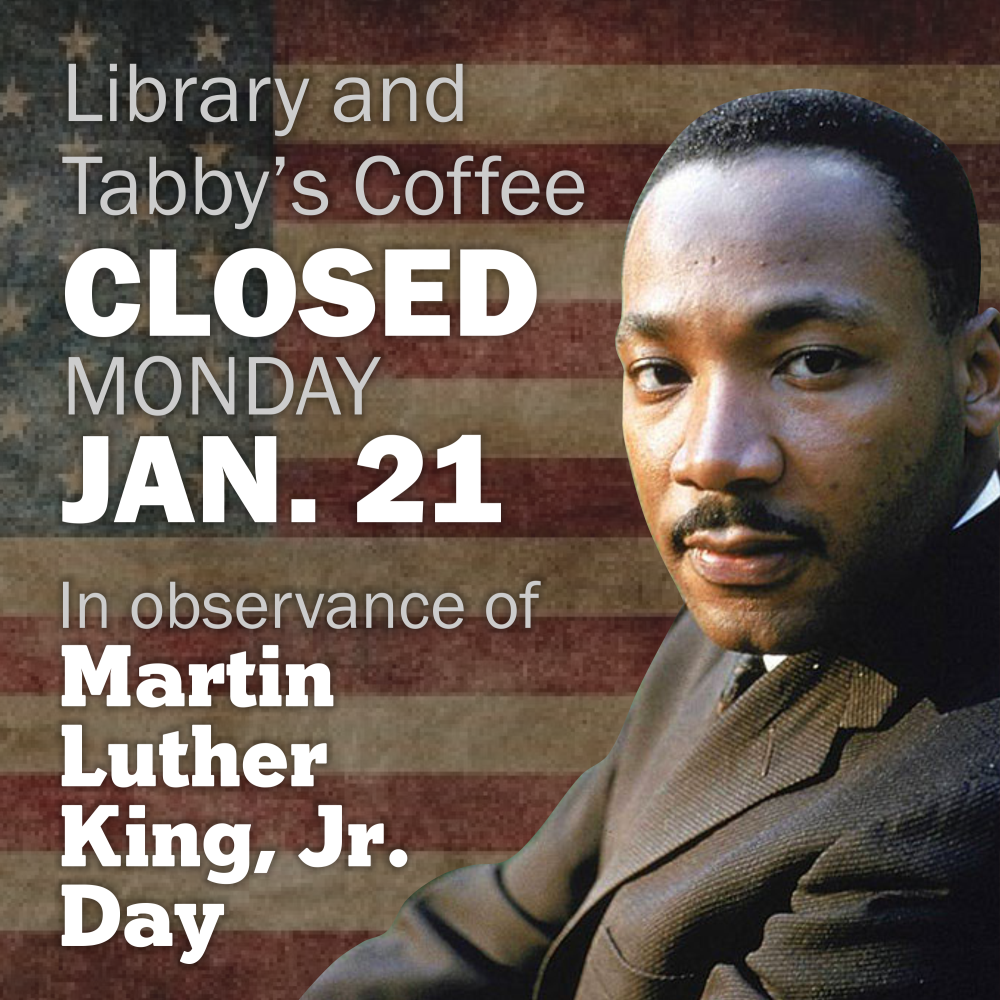 Tabby's Coffee and the Library will be closed on Monday, January 21, 2019 in observance of Martin Luther King, Jr. Day